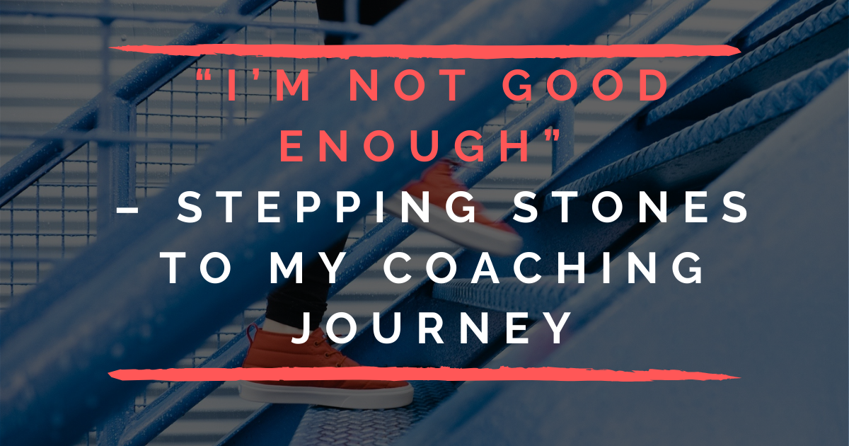 I'm Not Good Enough - Stepping Stones To My Coaching Journey