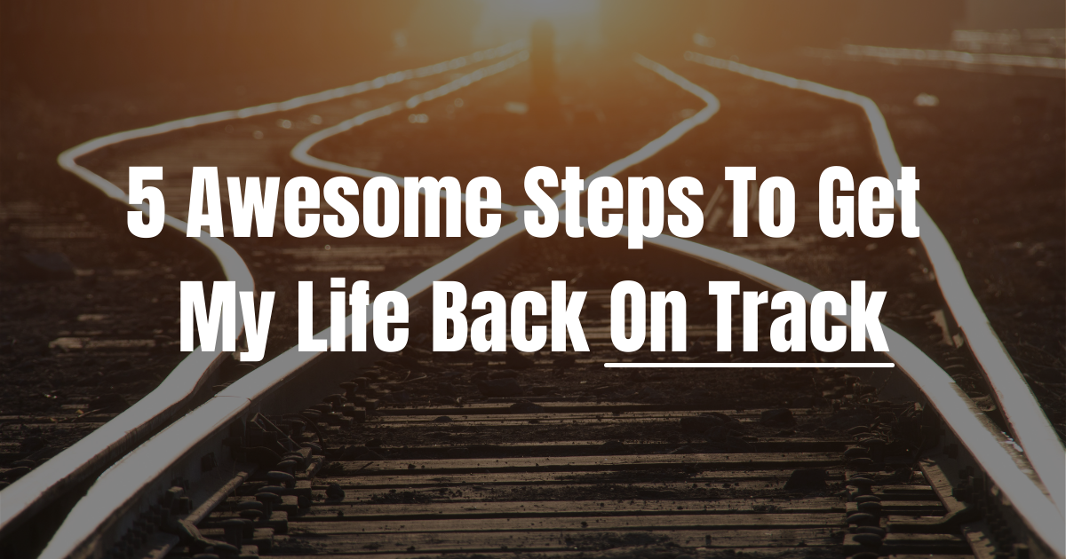 5 Awesome Steps To Get My Life Back On Track