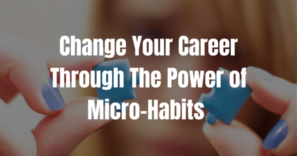 Change Your Career Through The Power of Micro-Habits