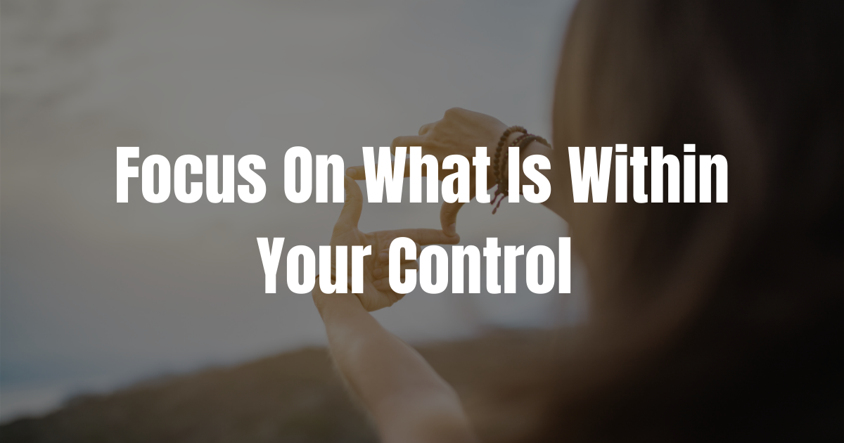 Focus On What is in Your Control