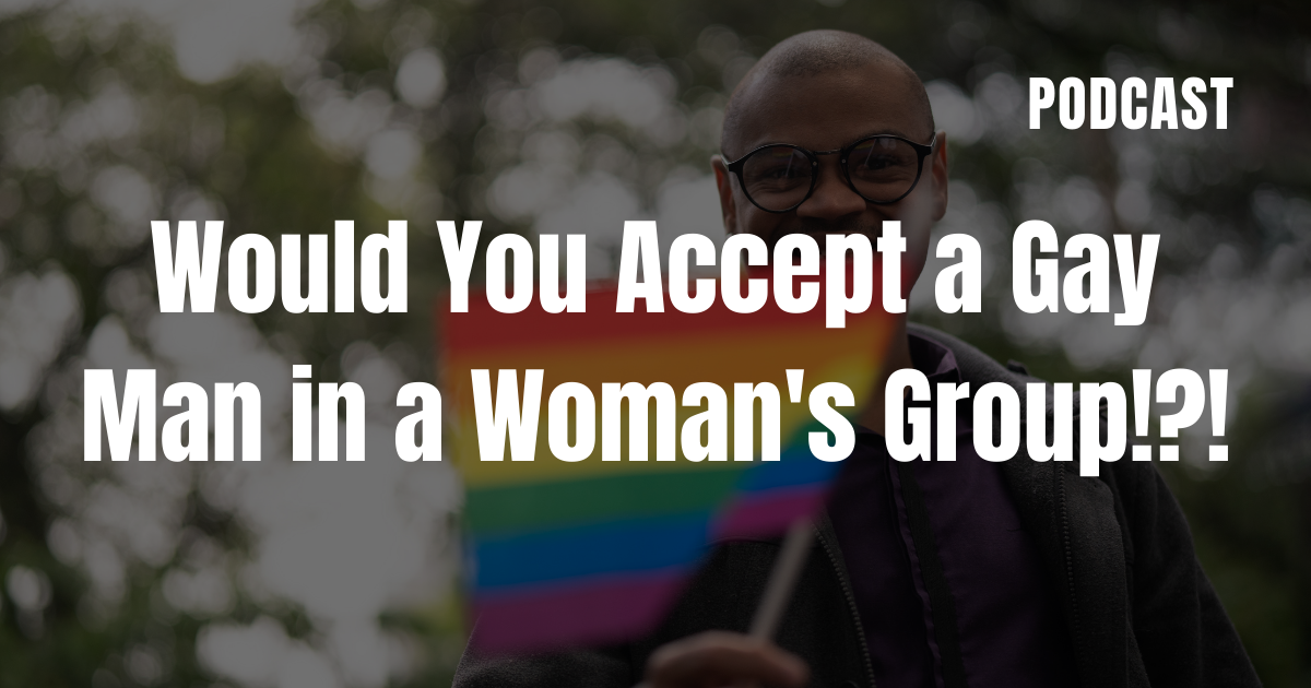 Would You Accept a Gay Man in a Woman's Group